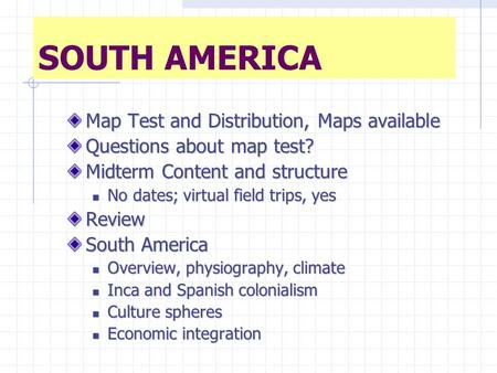 SOUTH AMERICA Map Test and Distribution, Maps available Questions about map test? Midterm Content and structure No dates; virtual field trips, yes No dates;