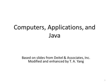 Computers, Applications, and Java 1 Based on slides from Deitel & Associates, Inc. Modified and enhanced by T. A. Yang.