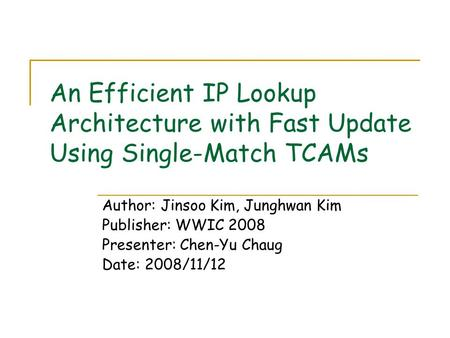 An Efficient IP Lookup Architecture with Fast Update Using Single-Match TCAMs Author: Jinsoo Kim, Junghwan Kim Publisher: WWIC 2008 Presenter: Chen-Yu.