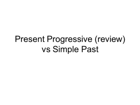 Present Progressive (review) vs Simple Past. Form Present Progressive Affirmative statements We are traveling. Simple Past Affirmative statements We traveled.
