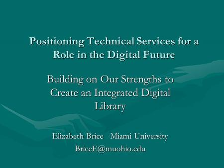 Positioning Technical Services for a Role in the Digital Future Building on Our Strengths to Create an Integrated Digital Library Elizabeth Brice Miami.