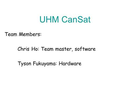 UHM CanSat Team Members: Chris Ho: Team master, software Tyson Fukuyama: Hardware.