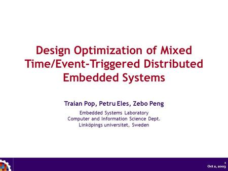 1 Oct 2, 2003 Design Optimization of Mixed Time/Event-Triggered Distributed Embedded Systems Traian Pop, Petru Eles, Zebo Peng Embedded Systems Laboratory.