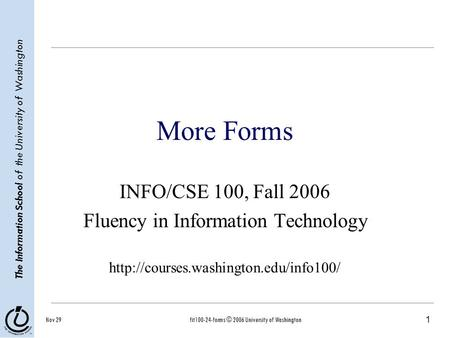 1 The Information School of the University of Washington Nov 29fit100-24-forms © 2006 University of Washington More Forms INFO/CSE 100, Fall 2006 Fluency.