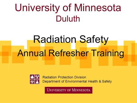 University of Minnesota Duluth Radiation Safety Annual Refresher Training Radiation Protection Division Department of Environmental Health & Safety.