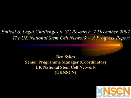 Ethical & Legal Challenges to SC Research, 7 December 2007 The UK National Stem Cell Network – A Progress Report Ben Sykes Senior Programme Manager (Coordinator)