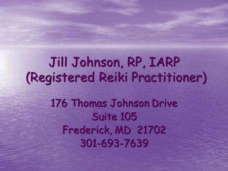 Jill Johnson, RP, IARP (Registered Reiki Practitioner) 176 Thomas Johnson Drive Suite 105 Frederick, MD 21702 301-693-7639.
