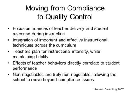 Moving from Compliance to Quality Control Focus on nuances of teacher delivery and student response during instruction Integration of important and effective.