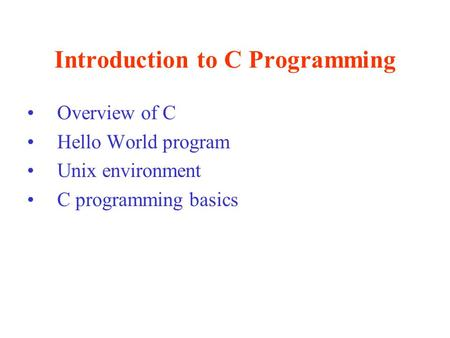 Introduction to C Programming Overview of C Hello World program Unix environment C programming basics.