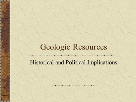 Geologic Resources Historical and Political Implications.