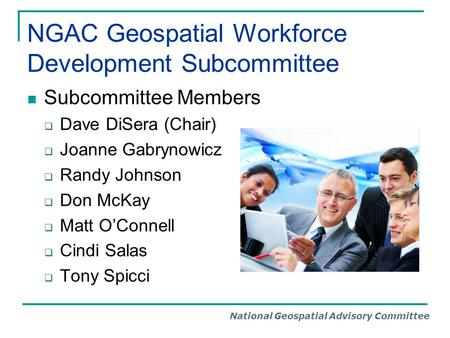 National Geospatial Advisory Committee NGAC Geospatial Workforce Development Subcommittee Subcommittee Members  Dave DiSera (Chair)  Joanne Gabrynowicz.