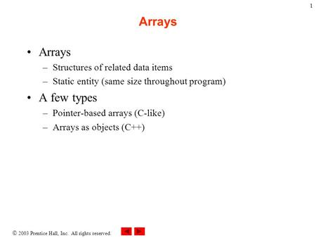  2003 Prentice Hall, Inc. All rights reserved. 1 Arrays –Structures of related data items –Static entity (same size throughout program) A few types –Pointer-based.