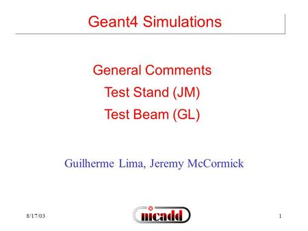 8/17/031 Geant4 Simulations Guilherme Lima, Jeremy McCormick General Comments Test Stand (JM) Test Beam (GL)