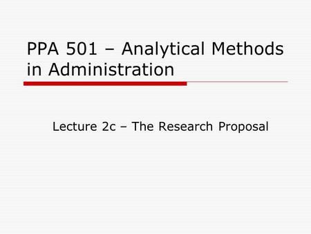 PPA 501 – Analytical Methods in Administration Lecture 2c – The Research Proposal.