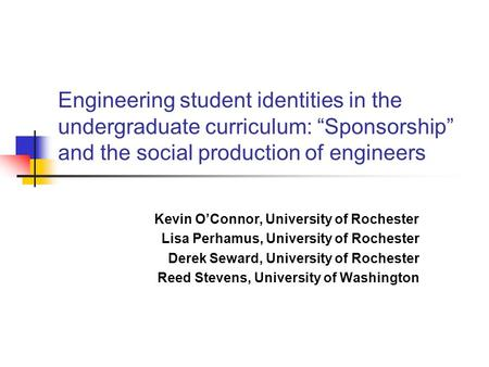 "Engineering student identities in the undergraduate curriculum: ""Sponsorship"" and the social production of engineers Kevin O'Connor, University of Rochester."