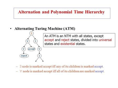Alternating Turing Machine (ATM) –  node is marked accept iff any of its children is marked accept. –  node is marked accept iff all of its children.