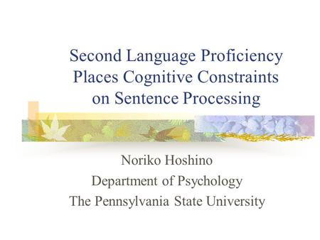 Second Language Proficiency Places Cognitive Constraints on Sentence Processing Noriko Hoshino Department of Psychology The Pennsylvania State University.