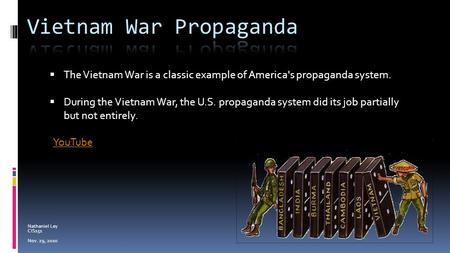 Nathaniel Ley CIS151 Nov. 29, 2010  The Vietnam War is a classic example of America's propaganda system.  During the Vietnam War, the U.S. propaganda.