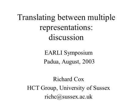 Translating between multiple representations: discussion EARLI Symposium Padua, August, 2003 Richard Cox HCT Group, University of Sussex