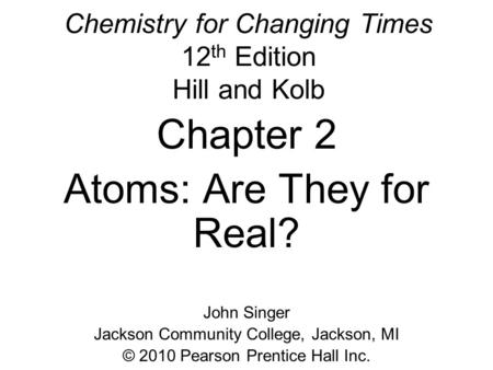 Chemistry for Changing Times 12 th Edition Hill and Kolb Chapter 2 Atoms: Are They for Real? John Singer Jackson Community College, Jackson, MI © 2010.