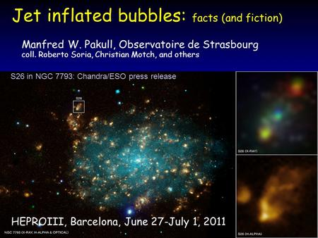 Jet inflated bubbles: facts (and fiction) Manfred W. Pakull, Observatoire de Strasbourg coll. Roberto Soria, Christian Motch, and others HEPROIII, Barcelona,