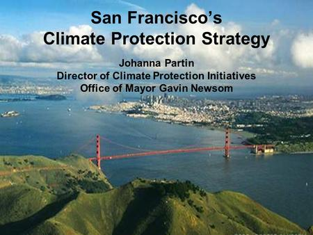 Office of San Francisco Mayor Gavin Newsom 1 San Francisco's Climate Protection Strategy Johanna Partin Director of Climate Protection Initiatives Office.