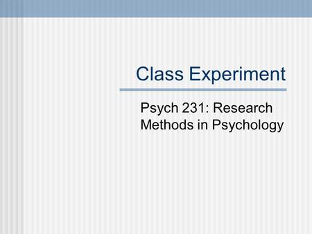 Class Experiment Psych 231: Research Methods in Psychology.