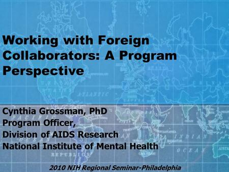 Working with Foreign Collaborators: A Program Perspective Cynthia Grossman, PhD Program Officer, Division of AIDS Research National Institute of Mental.