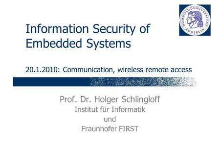 Information Security of Embedded Systems 20.1.2010: Communication, wireless remote access Prof. Dr. Holger Schlingloff Institut für Informatik und Fraunhofer.
