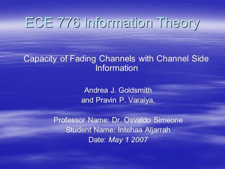 ECE 776 Information Theory Capacity of Fading Channels with Channel Side Information Andrea J. Goldsmith and Pravin P. Varaiya, Professor Name: Dr. Osvaldo.