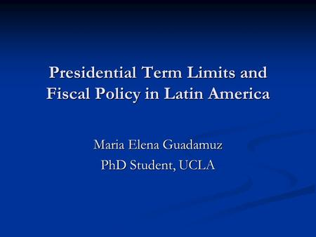 Presidential Term Limits and Fiscal Policy in Latin America Maria Elena Guadamuz PhD Student, UCLA.