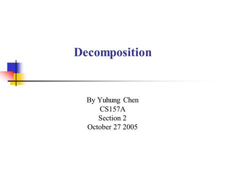 Decomposition By Yuhung Chen CS157A Section 2 October 27 2005.