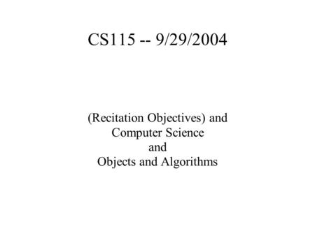 CS115 -- 9/29/2004 (Recitation Objectives) and Computer Science and Objects and Algorithms.