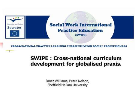 Janet Williams, Peter Nelson, Sheffield Hallam University SWIPE : Cross-national curriculum development for globalised praxis.