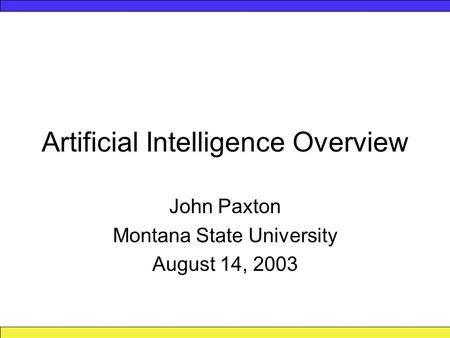 Artificial Intelligence Overview John Paxton Montana State University August 14, 2003.