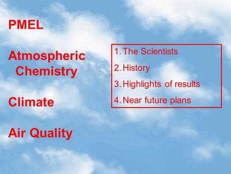 PMEL Atmospheric Chemistry Climate Air Quality 1.The Scientists 2.History 3.Highlights of results 4.Near future plans.