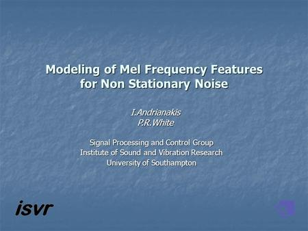 Modeling of Mel Frequency Features for Non Stationary Noise I.AndrianakisP.R.White Signal Processing and Control Group Institute of Sound and Vibration.
