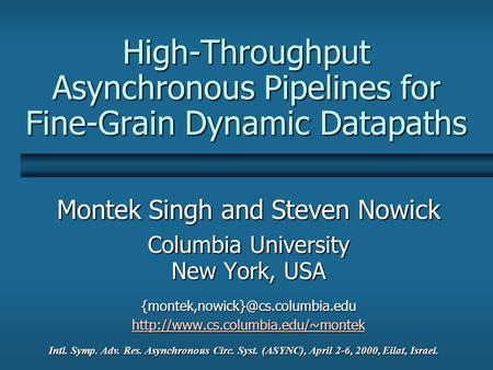 High-Throughput Asynchronous Pipelines for Fine-Grain Dynamic Datapaths Montek Singh and Steven Nowick Columbia University New York, USA