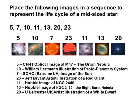 Place the following images in a sequence to represent the life cycle of a mid-sized star: 5, 7, 10, 11, 13, 20, 23 510723111320 5 – CFHT Optical Image.