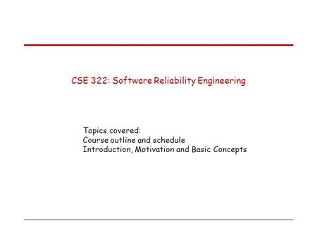 CSE 322: Software Reliability Engineering Topics covered: Course outline and schedule Introduction, Motivation and Basic Concepts.