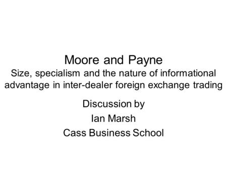 Moore and Payne Size, specialism and the nature of informational advantage in inter-dealer foreign exchange trading Discussion by Ian Marsh Cass Business.
