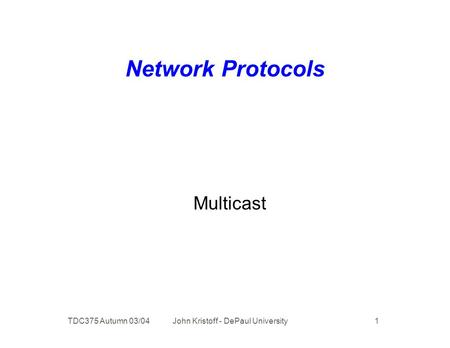 TDC375 Autumn 03/04 John Kristoff - DePaul University 1 Network Protocols Multicast.