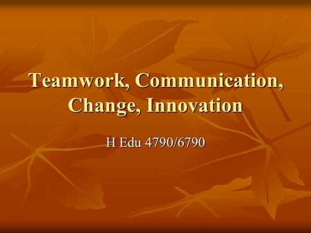 Teamwork, Communication, Change, Innovation H Edu 4790/6790.