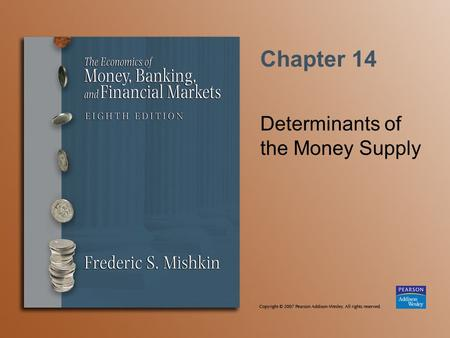 Chapter 14 Determinants of the Money Supply. Copyright © 2007 Pearson Addison-Wesley. All rights reserved. 14-2 The Money Supply Model Define money as.