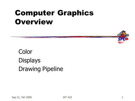 Sep 21, Fall 2006IAT 4101 Computer Graphics Overview Color Displays Drawing Pipeline.