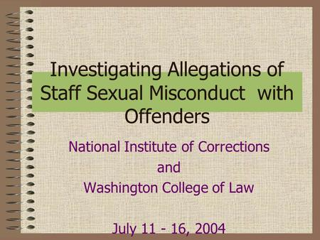 Investigating Allegations of Staff Sexual Misconduct with Offenders National Institute of Corrections and Washington College of Law July 11 - 16, 2004.