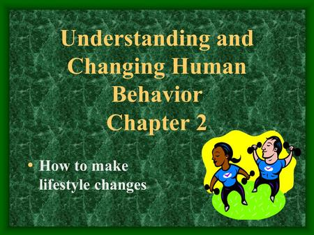Understanding and Changing Human Behavior Chapter 2 How to make lifestyle changes.