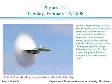 Frank L. H. WolfsDepartment of Physics and Astronomy, University of Rochester Physics 121. Tuesday, February 19, 2008. F/A-18 Hornet breaking the sound.