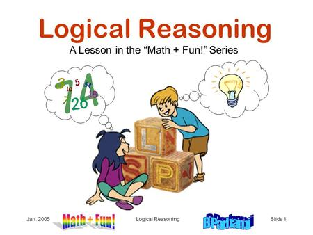 "Jan. 2005Logical ReasoningSlide 1 Logical Reasoning A Lesson in the ""Math + Fun!"" Series."