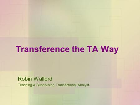 Transference the TA Way Robin Walford Teaching & Supervising Transactional Analyst.
